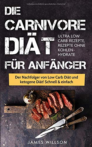 Die Carnivore Diät für Anfänger: Der Nachfolger von Low Carb Diät und ketogene Diät! Schnell & einfach abnehmen (Ultra Low Carb Rezepte, Rezepte ohne Kohlenhydrate)
