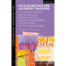 Six Elizabethan and Jacobean Tragedies: The Spanish Tragedy; Doctor Faustus; Sejanus His Fall; Women Beware Women; The White Devil; 'Tis Pity She's A Whore