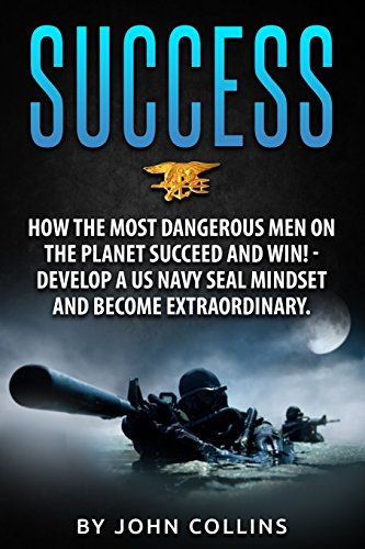 success-how-the-most-dangerous-men-on-the-planet-succeed-and-win-develop-a-us-navy-seal-mindset-and-