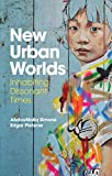 New Urban Worlds: Inhabiting Dissonant Times