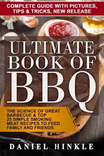 Ultimate Book of BBQ: The Science Of Great Barbecue & Top 25 Simple Smoking Meat Recipes To Feed Family And Friends + Bonus 10 Must-Try Bbq Sauces (DH Kitchen) (Volume 65) by Daniel Hinkle (2016-02-17) - Top Feed