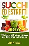 Succhi, Estratti e Centrifugati: 40 ricette di frutta fresca e verdura per dimagrire e vivere sani (Succhi, Estratti, Frullati, Centrifugati, Perdere Peso)