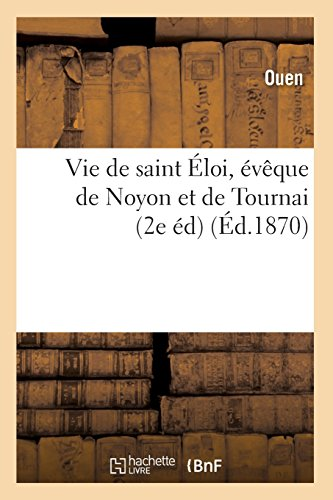 Vie de saint Éloi, évêque de Noyon et de Tournai (2e éd) (Éd.1870) par Charles Dezobry