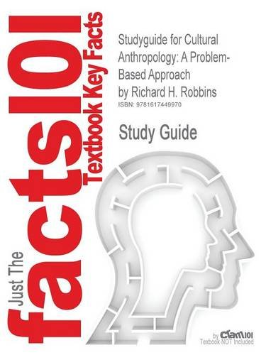 Studyguide for Cultural Anthropology: A Problem-Based Approach by Robbins, Richard H., ISBN 9780495509288 (Cram101 Textbook Outlines)