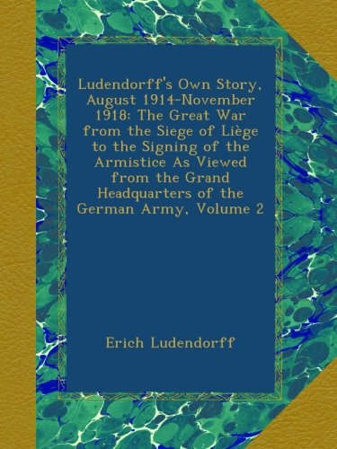 Ludendorff's Own Story, August 1914-November 1918: The Great War from the Siege of Liège to the Signing of the Armistice As Viewed from the Grand Headquarters of the German Army, Volume 2 por Erich Ludendorff