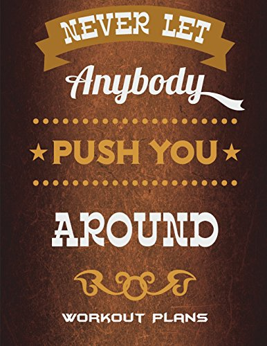 Never Let Anybody Push You Around: Workout Plans: Success Life Quotes, Weekly Menu Meal Plan And Weekly Workout Progress Planner Large Print 8.5