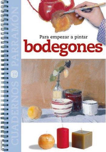 Para Empezar A Pintar Bodegones (Cuadernos parramón) por EQUIPO PARRAMON