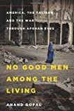 No Good Men Among the Living: America, the Taliban and the War through Afghan Eyes (American Empire Project)
