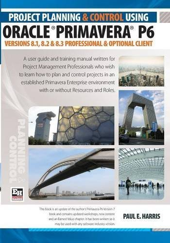 Project Planning and Control Using Oracle Primavera P6 Versions 8.1, 8.2 & 8.3 by Mr Paul E Harris (2013-07-03)
