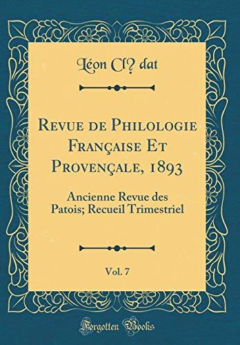 Revue de Philologie Française Et Provençale, 1893, Vol. 7: Ancienne Revue des Patois; Recueil Trimestriel (Classic Reprint)
