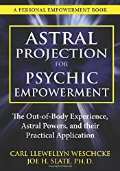 Astral Projection for Psychic Empowerment: The Out-of-Body Experience, Astral Powers, and their Practical Application by Carl Llewellyn Weschcke (2012-07-08)