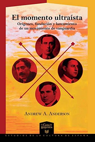 El momento ultraísta: Orígenes, fundación y lanzamiento de un movimiento de vanguardia (La Casa de la Riqueza nº 39) por Andrew A. Anderson.