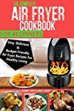 The Complete Air Fryer Cookbook For Beginners: Easy, Delicious And Budget Friendly Air Fryer Recipes For Healthy Living