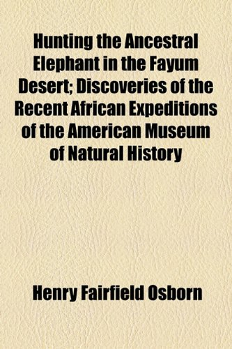 Hunting the Ancestral Elephant in the Fayûm Desert; Discoveries of the Recent African Expeditions of the American Museum of Natural History