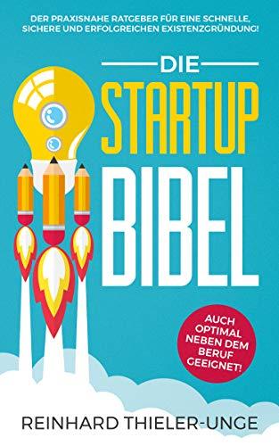 Die Startup Bibel: Der praxisnahe Ratgeber für eine schnelle, sichere und erfolgreichen Existenzgründung! + auch optimal neben dem Beruf geeignet