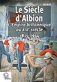 Le siècle d'Albion - L'Empire britannique au XIXe siècle 1815-1914