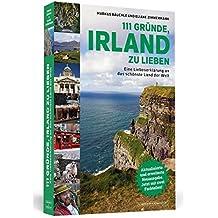 111 Gründe, Irland zu lieben: Eine Liebeserklärung an das schönste Land der Welt   Aktualisierte und erweiterte Neuausgabe.