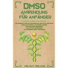 DMSO Anwendung für Anfänger: Ein Handbuch für das hochwirksame Heilmittel der Natur. Kreislauf stärken, Schmerzen lindern, Entzündungen bekämpfen, Immunsystem verbessern und Gewebeschäden reparieren.