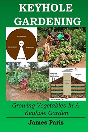 Keyhole Gardening: Growing Vegetables In A Keyhole Garden: Volume 7 (Gardening Techniques)
