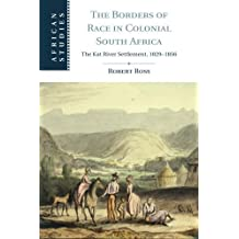 The Borders of Race in Colonial South Africa: The Kat River Settlement, 1829-1856 (African Studies) by Robert Ross (2016-02-19)
