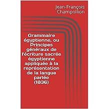 Grammaire égyptienne, ou Principes généraux de l'écriture sacrée égyptienne appliquée à la représentation de la langue parlée (1836) (French Edition)