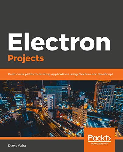 Electron Projects: Build cross-platform desktop applications using Electron and JavaScript (English Edition)