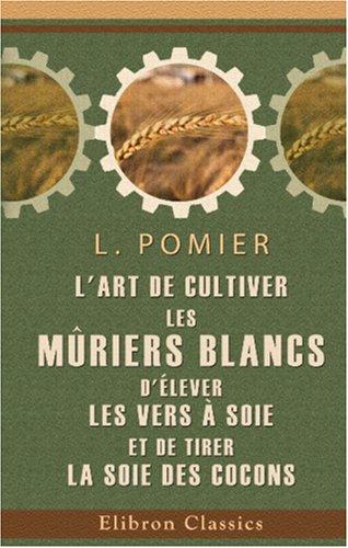 L'art de cultiver les mûriers blancs, d'élever les vers à soie, et de tirer la soie des cocons par L. Pomier