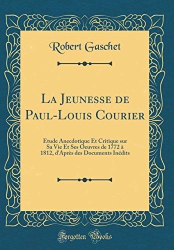 La Jeunesse de Paul-Louis Courier: Tude Anecdotique Et Critique Sur Sa Vie Et Ses Oeuvres de 1772  1812, D'Aprs Des Documents Indits (Classic Reprint)
