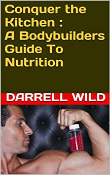 Conquer the Kitchen : A Bodybuilders Guide To Nutrition (English Edition) par [Wild, Darrell]