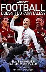 Who Says Football Doesn't Do Fairytales?: How Burnley Defied the Odds to Join the Elite