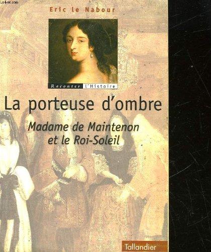 La porteuse d'ombre: Madame de Maintenon et le Roi- Soleil par Eric Le Nabour