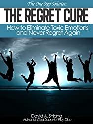 The Regret Cure: How to Eliminate Toxic Emotions and Never Regret Again