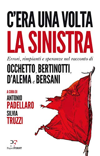 C'era una volta la sinistra. Errori, rimpianti e speranze nel racconto di Occhetto, Bertinotti, D'Alema e Bersani