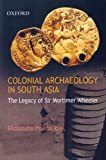 Colonial Archaeology in South Asia: The Legacy of Sir Mortimer Wheeler