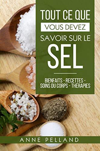 Couverture du livre Tout ce que vous devez savoir sur le sel: Bienfaits - Recettes - Soins du corps - Thérapies