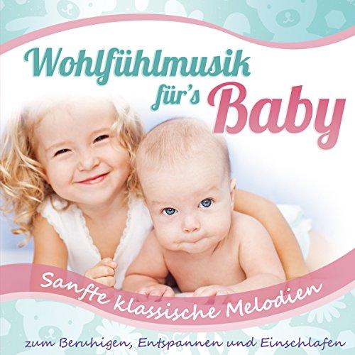 Wohlfühlmusik für's Baby; Sanfte klassische Melodien zum Beruhigen, Entspannen und Einschlafen; Entspannungsmusik fürs Babie