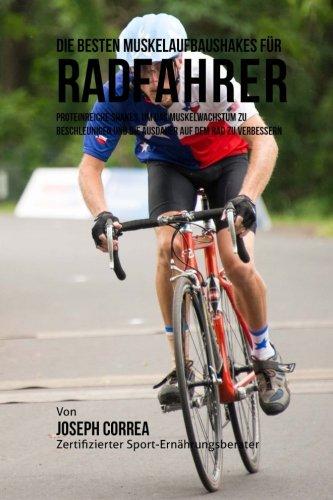 Die besten Muskelaufbaushakes fur Radfahrer: Proteinreiche Shakes, um das Muskelwachstum zu beschleunigen und die Ausdauer auf dem Rad zu verbessern por Joseph Correa (Zertifizierter Sport-Ernahrungsberater)