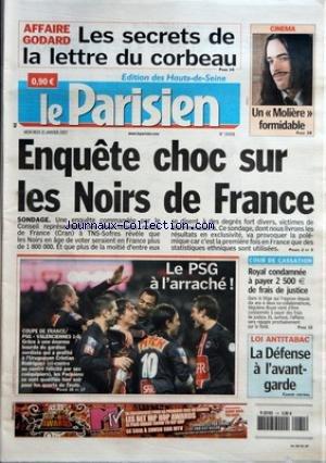 PARISIEN (LE) [No 19408] du 31/01/2007 - AFFAIRE GODARD - LES SECRETS DE LA LETTRE DU CORBEAU - CINEMA - UN 'MOLIERE+« FORMIDABLE ENQUETE CHOC SUR LES NOIRS DE FRANCE - SONDAGE LE PSG A L+¡ARRACHEÔÇá! - COUPE DE FRANCE - PSG VALENCIENNES 1-0 COUR DE CASSATION - ROYAL CONDAMNEE A PAYER 2500+ä DE FRAIS DE JUSTICE LOI ANTITABAC - LA DEFENSE A L+¡AVANT-GARDE - CAHIER CENTRAL.