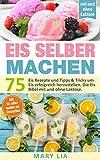 Eis selber machen: 75 Eis Rezepte und Tipps & Tricks um Eis erfolgreich herzustellen. Die Eis Bibel...