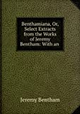 Benthamiana; or Select extracts from the works of Jeremy Bentham. With an outline of his opinions on the principal subjects discussed in his works (1844)