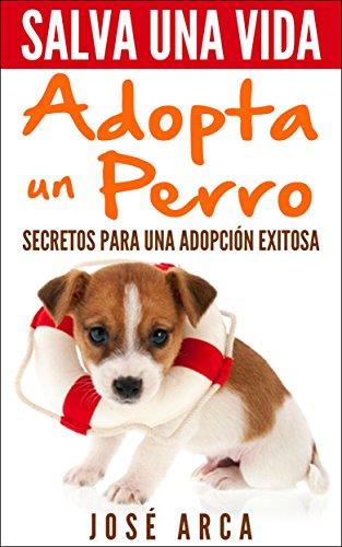 Salva una Vida, adopta un perro: Secretos para una adopción exitosa