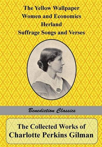 The Collected Works of Charlotte Perkins Gilman: The Yellow Wallpaper, Women and Economics, Herland, Suffrage Songs and Verses, and Why I Wrote 'The Yellow Wallpaper'