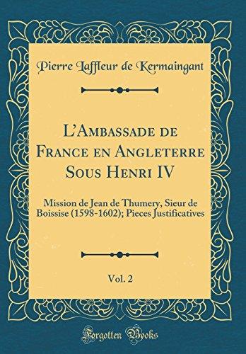 L'Ambassade de France En Angleterre Sous Henri IV, Vol. 2: Mission de Jean de Thumery, Sieur de Boissise (1598-1602); Pieces Justificatives (Classic Reprint) par Pierre Laffleur De Kermaingant
