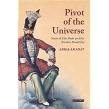 Pivot Of The Universe: Nasir Al-Din Shah Qajar and the Iranian Monarchy