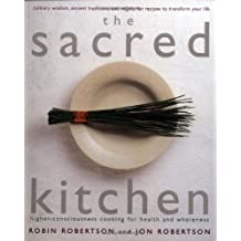 The Sacred Kitchen: Higher-Consciousness Cooking for Health and Wholeness, Culinary Wisdom, Ancient Traditions, and Vegetarian Recipes to by Robin Robertson (1999-05-02)