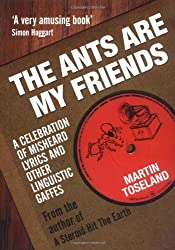 The Ants Are My Friends: A Celebration of Misheard Lyrics and Other Linguistic Gaffes by Martin Toseland (2010-05-05)