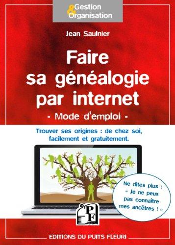 Faire sa généalogie par internet - Mode d'emploi: Trouver ses origines : de chez soi, facilement et gratuitement.