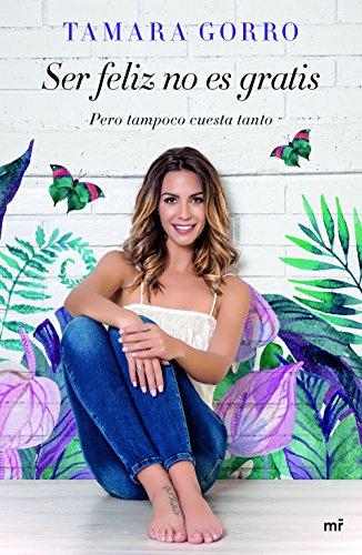 Ser feliz no es gratis, pero tampoco cuesta tanto (Fuera de Colección) por Tamara Gorro Núñez