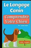 Le Langage Canin : Comprendre Votre Chien !: Le Guide Complet