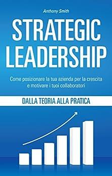 Strategic Leadership: Come posizionare la tua azienda per la crescita e motivare i tuoi collaboratori di [Smith, Anthony]